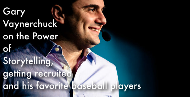 Gary  Vaynerchuck on the Power of Storytelling, Getting Recruited  and His Favorite Baseball Players
