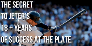 The Secret to Derek Jeter's 18 + Years of Success At The Plate.