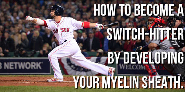 Become a Switch-Hitter By Growing Your Myelin Sheath.