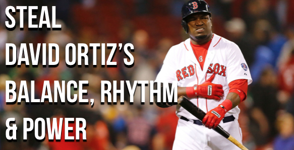 Steal David Ortiz's Balance, Rhythm and Power!