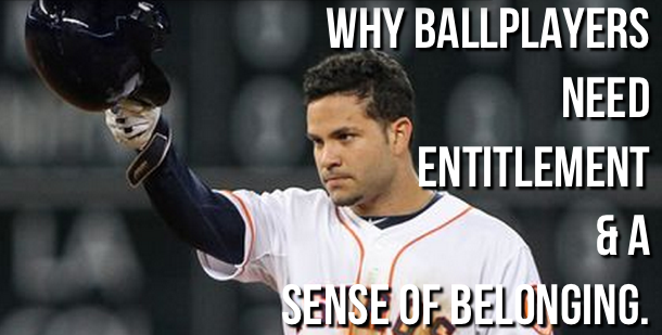 Why ballplayers need entitlement & a sense of belonging.